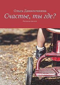 Ольга Данилочкина -Счастье, тыгде? Рассказы про людей