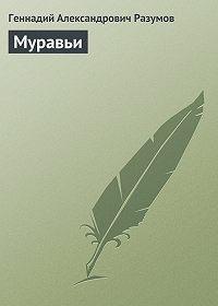 Геннадий Александрович Разумов -Муравьи