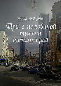 Анна Федорова -Три с половиной тысячи километров. Путевые заметки