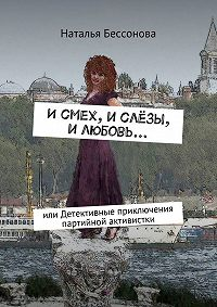 Наталья Бессонова -Исмех, ислёзы, илюбовь… или Детективные приключения партийной активистки