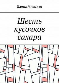 Елена Минская -Шесть кусочков сахара