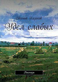 Евгений Казаков -Удел слабых. Рассказы