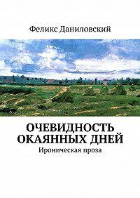 Феликс Даниловский -Очевидность окаянных дней. Ироническая проза