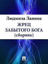 Людмила Лапина -ЖРЕЦ ЗАБЫТОГО БОГА (сборник)