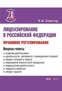 Е. И. Спектор - Лицензирование в Российской Федерации: правовое регулирование