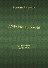 Василий Лягоскин -Дома мы ненужны