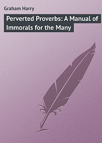 Harry Graham -Perverted Proverbs: A Manual of Immorals for the Many