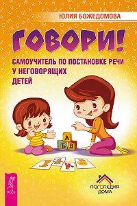 Юлия Божедомова -Говори! Самоучитель по постановке речи у неговорящих детей