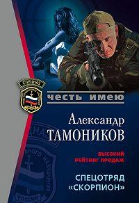Александр Тамоников -Спецотряд «Скорпион»