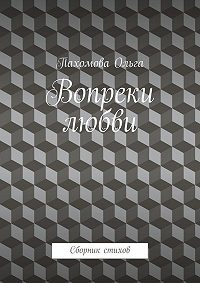 Ольга Пахомова -Вопреки любви. Сборник стихов