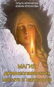 Ольга Крючкова, Елена Крючкова - Магия древнеславянских молитв и наговоров