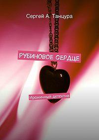 Сергей Танцура -Рубиновое сердце. Ироничный детектив