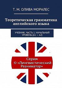Т. Олива Моралес -Теоретическая грамматика английского языка. Учебник. Часть 1. Начальный уровень (А1–А2)