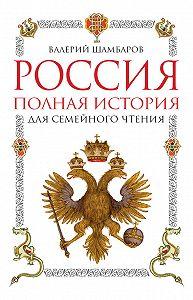 Валерий Шамбаров -Россия. Полная история для семейного чтения