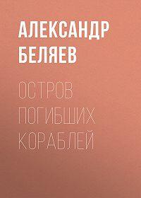 Александр Беляев -Остров Погибших Кораблей
