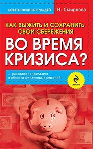 Наталья Юрьевна Смирнова - Как выжить и сохранить свои сбережения во время кризиса?