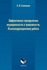 Ольга Степанова - Эффективное преодоление неуверенности и тревожности. Психокоррекционная работа