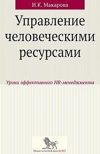 Ирина Макарова - Управление человеческими ресурсами. Уроки эффективного HR-менеджмента
