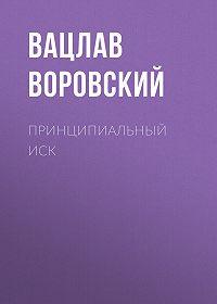 Вацлав Воровский -Принципиальный иск