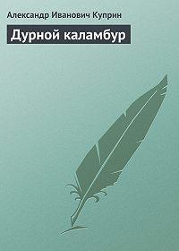 Александр Куприн -Дурной каламбур