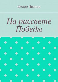 Федор Иванов -На рассвете Победы