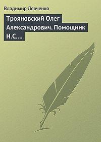 Владимир Левченко -Трояновский Олег Александрович. Помощник Н.С. Хрущева