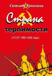 Светлана Ермолаева -СТРАНА ТЕРПИМОСТИ (СССР, 1980–1986 годы)