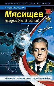Николай Якубович -Мясищев. Неудобный гений. Забытые победы советской авиации