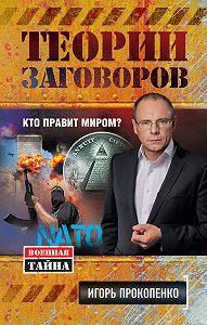Игорь Прокопенко -Теории заговоров. Кто правит миром?
