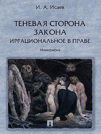 Игорь Исаев -Теневая сторона закона. Иррациональное в праве