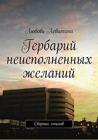 Любовь Хаимовна Левитина -Гербарий неисполненных желаний. Сборник стихов