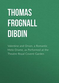 Thomas Dibdin -Valentine and Orson, a Romantic Melo-Drame, as Performed at the Theatre-Royal Covent-Garden