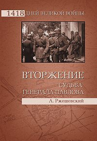 Александр Ржешевский -Вторжение. Судьба генерала Павлова