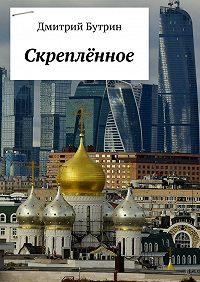 Дмитрий Бутрин -Скреплённое