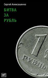Сергей Алексашенко -Битва за рубль. Взгляд участника событий