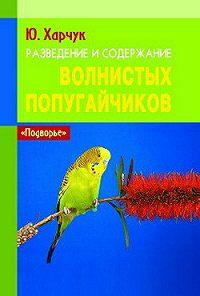 Юрий Харчук -Разведение и содержание волнистых попугайчиков