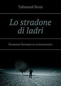 Таёжный Волк -Lo stradone di ladri. Босяцкие баллады наитальянском