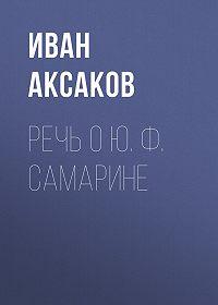 Иван Аксаков -Речь о Ю.Ф.Самарине