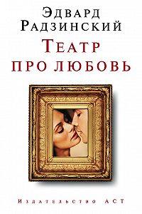 Эдвард Радзинский -Театр про любовь (сборник)