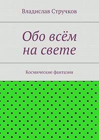 Владислав Стручков - Обо всём насвете