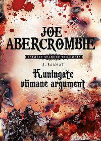 Joe Abercrombie -Kuningate viimane argument. Esimese seaduse triloogia 3. raamat