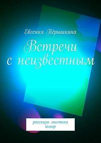 Евгения Перышкина -Встречи с неизвестным