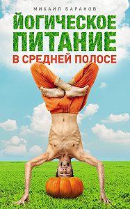 Михаил Баранов -Йогическое питание в средней полосе. Принципы аюрведы в практике йоги