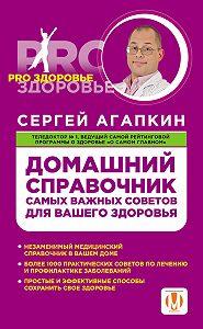 Сергей Агапкин -Домашний справочник самых важных советов для вашего здоровья