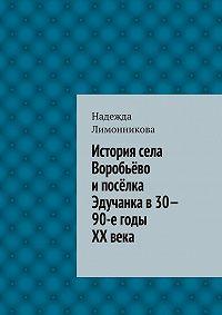 Надежда Лимонникова -История села Воробьёво ипосёлка Эдучанка в30—90-е годы XXвека