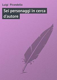 Luigi Pirandello - Sei personaggi in cerca d'autore