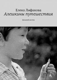 Елена Лифанова -Алешкины путешествия. Дальний восток