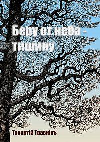 Терентiй Травнiкъ -Беру от неба – тишину