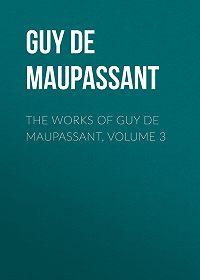Guy Maupassant -The Works of Guy de Maupassant, Volume 3