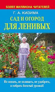 Галина Кизима - Сад и огород для ленивых. Не копать, не поливать, не удобрять, а собирать богатый урожай